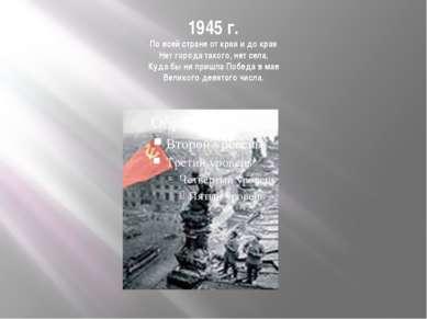 1945 г. По всей стране от края и до края Нет города такого, нет села, Куда бы...