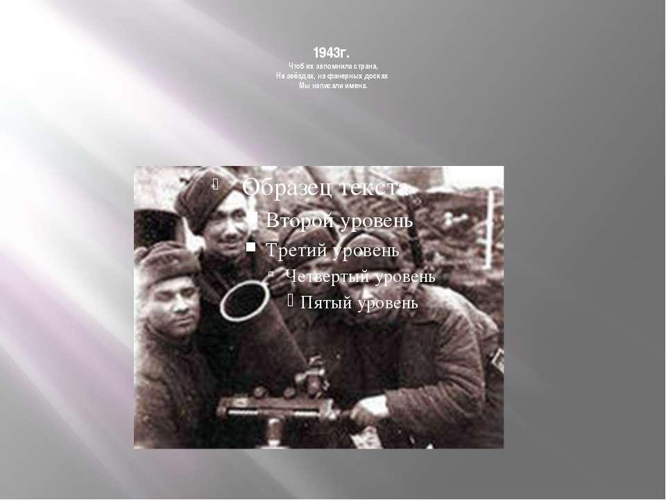 1943г. Чтоб их запомнила страна, На звёздах, на фанерных досках Мы написали и...