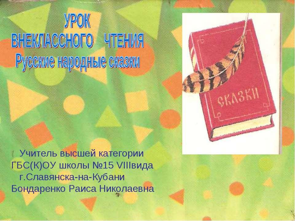 Учитель высшей категории ГБС(К)ОУ школы №15 г.Славянска-на-Кубани Бондаренко ...