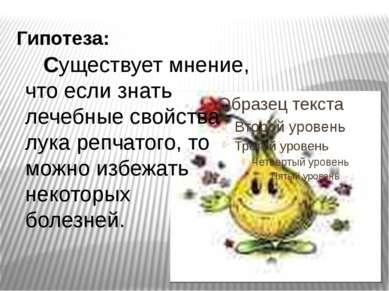 Гипотеза:  Существует мнение, что если знать лечебные свойства лука репчато...
