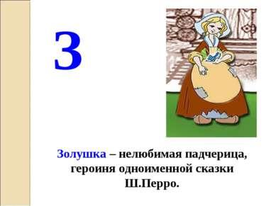 З Золушка – нелюбимая падчерица, героиня одноименной сказки Ш.Перро.