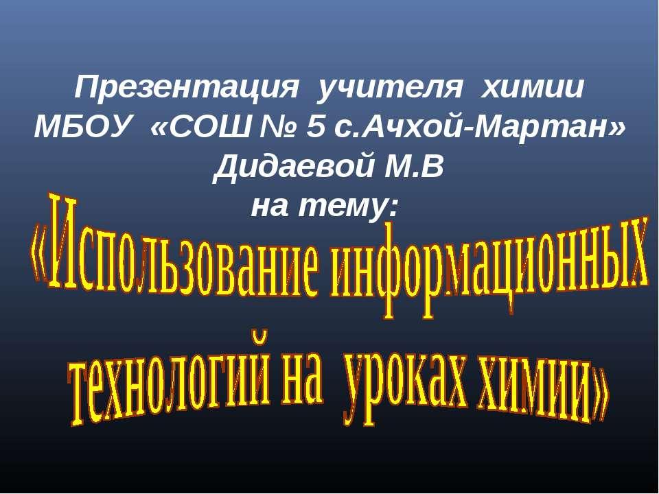Презентация учителя химии МБОУ «СОШ № 5 с.Ачхой-Мартан» Дидаевой М.В на тему: