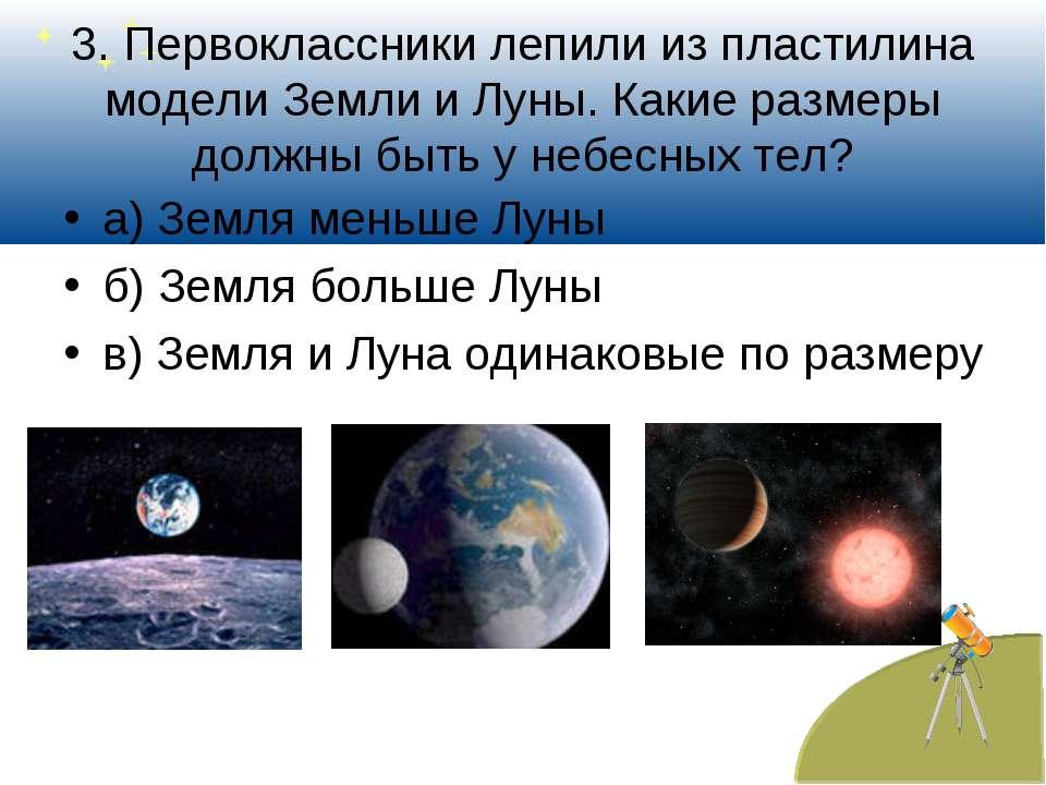 3. Первоклассники лепили из пластилина модели Земли и Луны. Какие размеры дол...