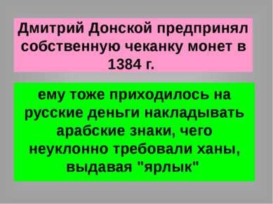Дмитрий Донской предпринял собственную чеканку монет в 1384 г. ему тоже прихо...