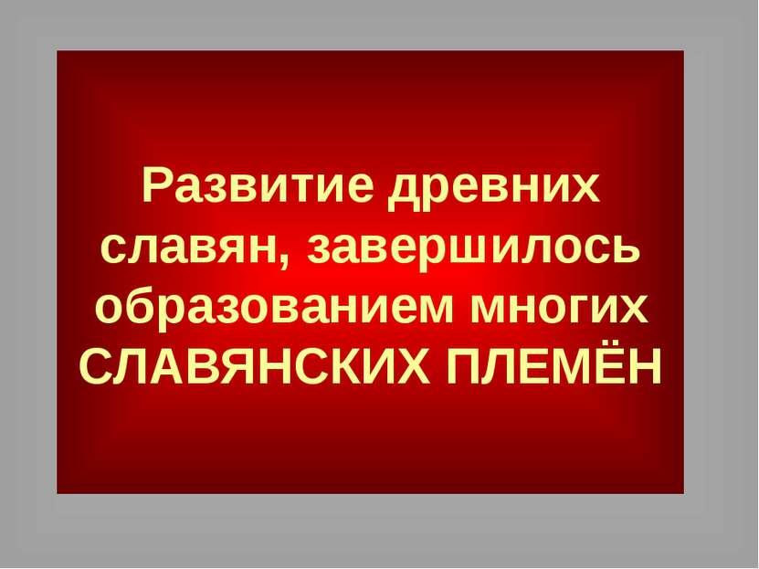 Развитие древних славян, завершилось образованием многих СЛАВЯНСКИХ ПЛЕМЁН