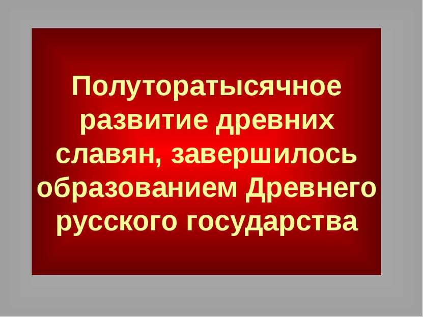 Полуторатысячное развитие древних славян, завершилось образованием Древнего р...