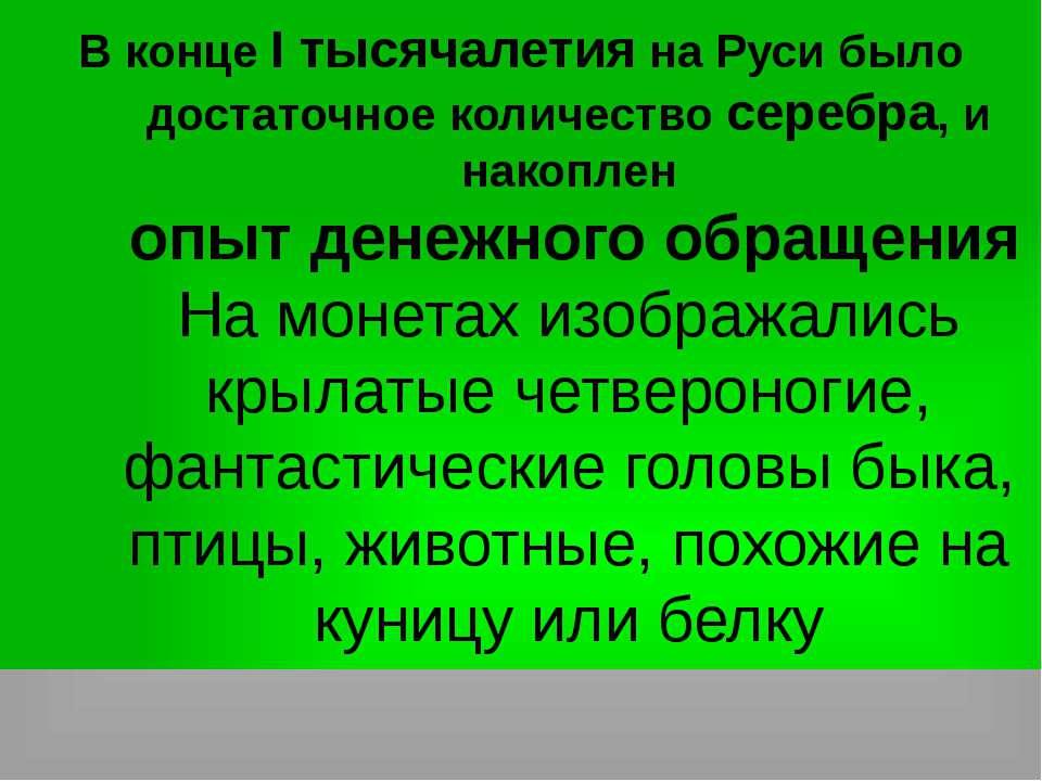 В конце I тысячалетия на Руси было достаточное количество серебра, и накоплен...