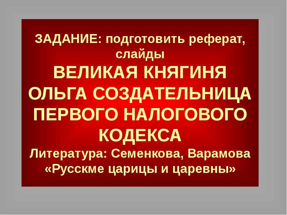 ЗАДАНИЕ: подготовить реферат, слайды ВЕЛИКАЯ КНЯГИНЯ ОЛЬГА СОЗДАТЕЛЬНИЦА ПЕРВ...