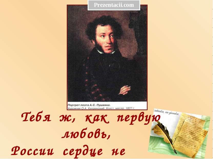 Тебя ж, как первую любовь, России сердце не забудет!... Prezentacii.com