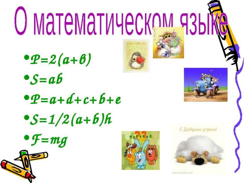 Р=2(а+в) S=ab P=a+d+c+b+e S=1/2(a+b)h F=mg