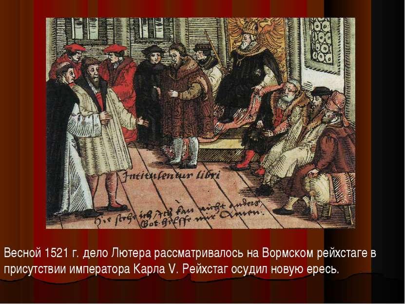 Весной 1521 г. дело Лютера рассматривалось на Вормском рейхстаге в присутстви...