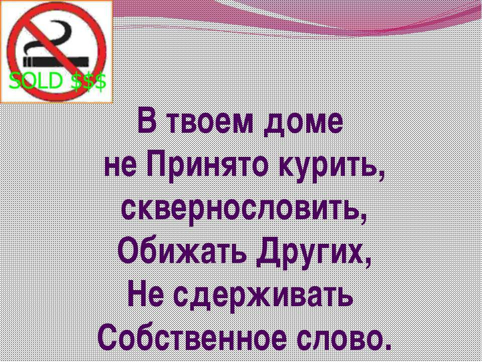 В твоем доме не Принято курить, сквернословить, Обижать Других, Не сдерживать...