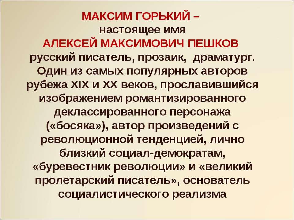 МАКСИМ ГОРЬКИЙ – настоящее имя АЛЕКСЕЙ МАКСИМОВИЧ ПЕШКОВ русский писатель, пр...