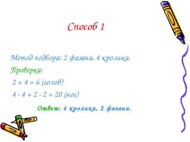 Способ 1 Метод подбора: 2 фазана, 4 кролика. Проверка: 2 + 4 = 6 (голов) 4 · ...