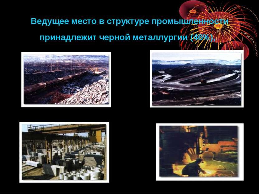 Ведущее место в структуре промышленности принадлежит черной металлургии (46%),