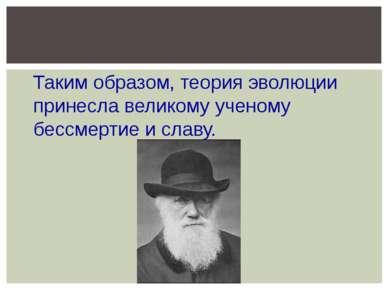 Таким образом, теория эволюции принесла великому ученому бессмертие и славу.