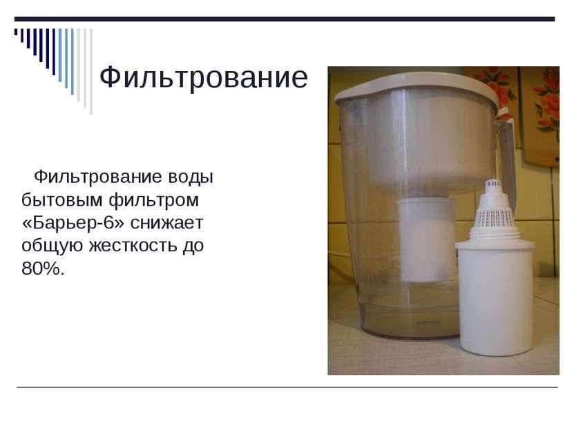 Фильтрование Фильтрование воды бытовым фильтром «Барьер-6» снижает общую жест...