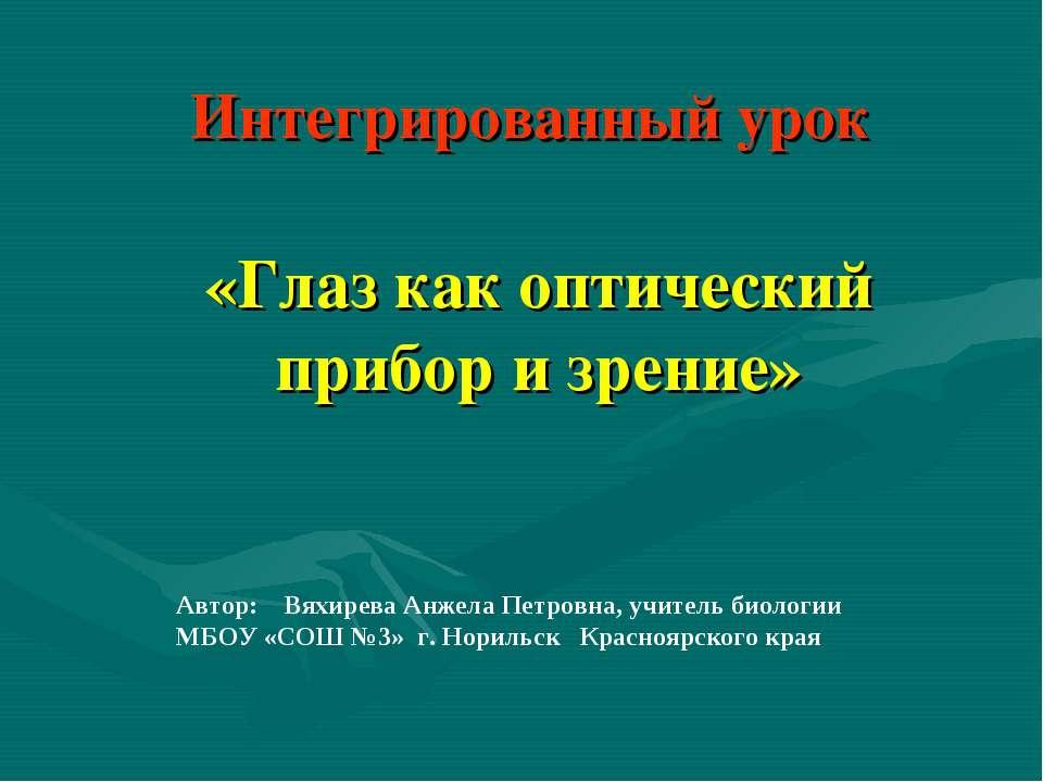Интегрированный урок «Глаз как оптический прибор и зрение» Автор: Вяхирева Ан...