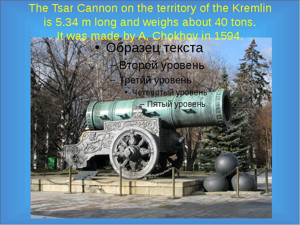 The Tsar Cannon on the territory of the Kremlin is 5.34 m long and weighs abo...