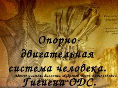 Опорно-двигательная система человека. Гигиена ОДС. Автор: учитель биологии Му...