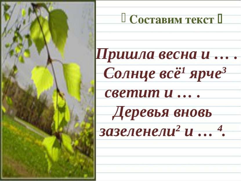 Составим текст Пришла весна и … . Солнце всё1 ярче3 светит и … . Деревья внов...