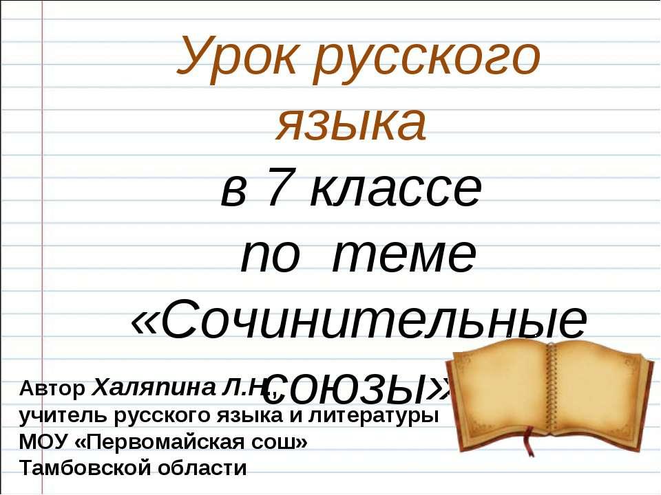 Урок русского языка в 7 классе по теме «Сочинительные союзы» Автор Халяпина Л...