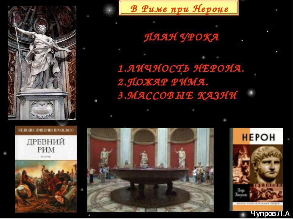 В Риме при Нероне ПЛАН УРОКА 1.ЛИЧНОСТЬ НЕРОНА. 2.ПОЖАР РИМА. 3.МАССОВЫЕ КАЗН...
