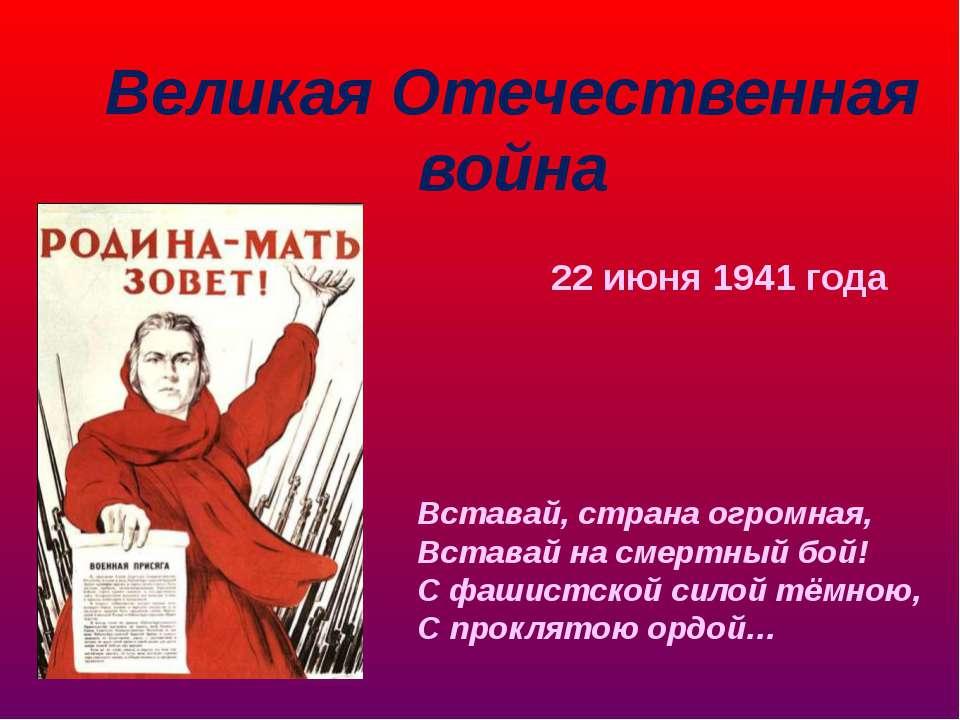 22 июня 1941 года Вставай, страна огромная, Вставай на смертный бой! С фашист...