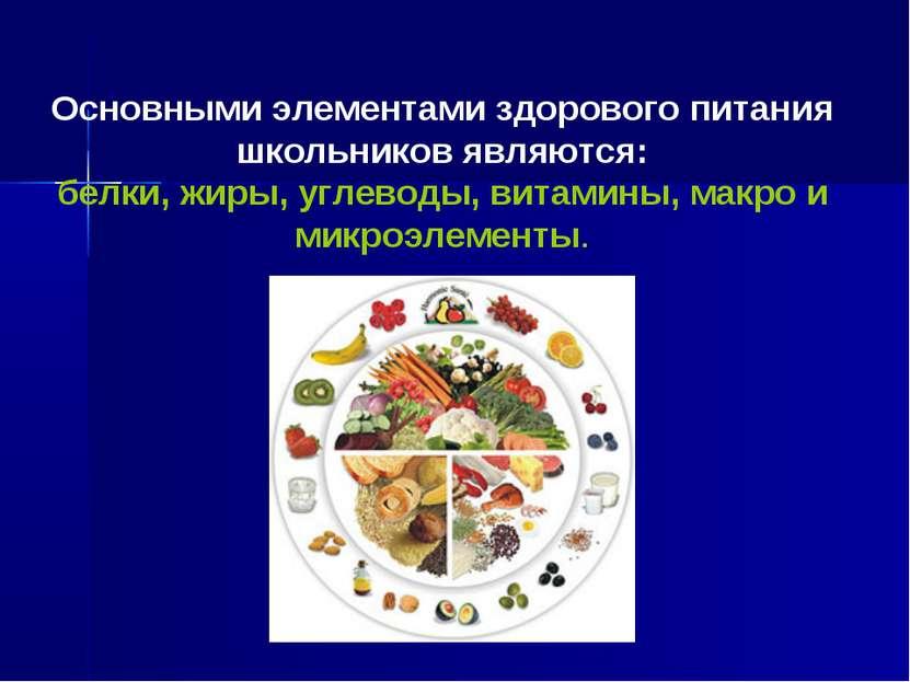 Основными элементами здорового питания школьников являются: белки, жиры, угле...