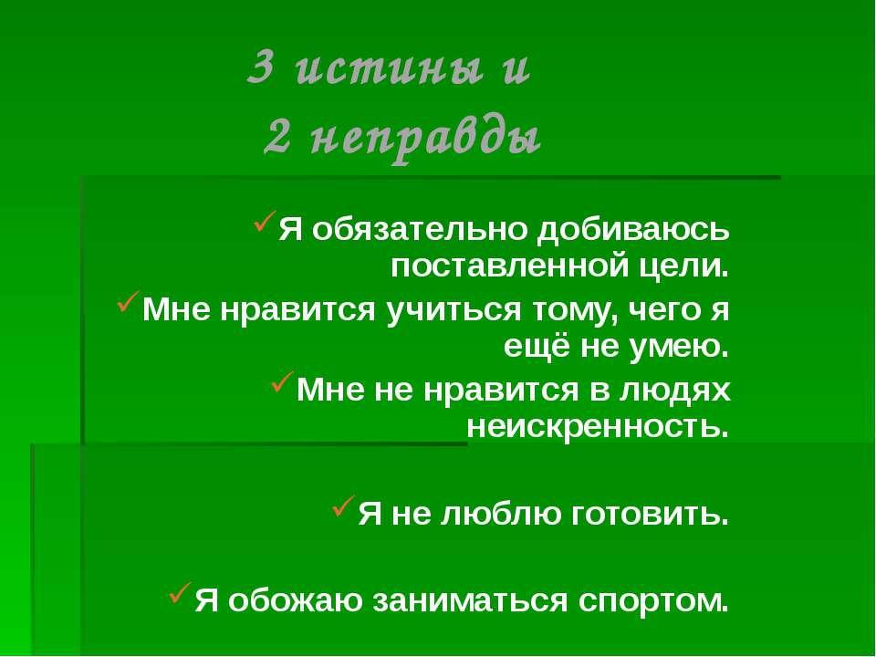3 истины и 2 неправды Я обязательно добиваюсь поставленной цели. Мне нравится...