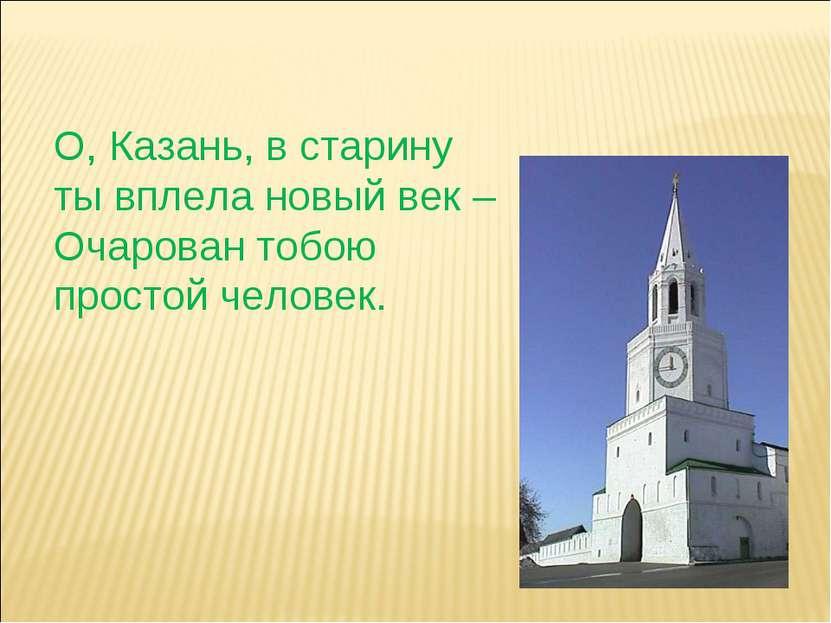 О, Казань, в старину ты вплела новый век – Очарован тобою простой человек.