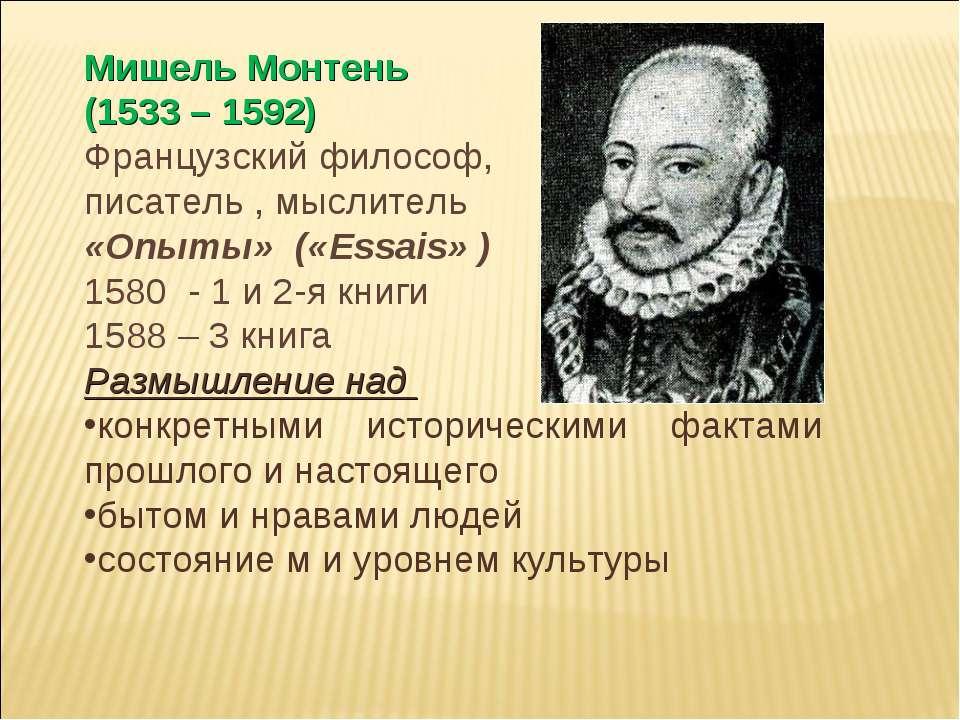 Мишель Монтень (1533 – 1592) Французский философ, писатель , мыслитель «Опыты...