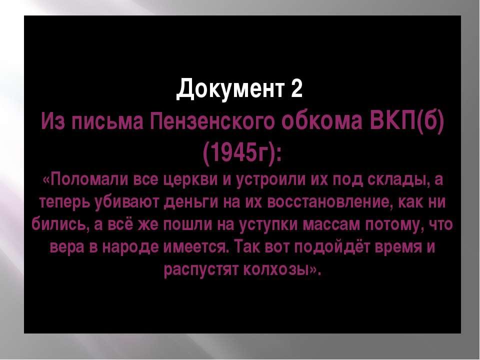 Документ 2 Из письма Пензенского обкома ВКП(б) (1945г): «Поломали все церкви ...