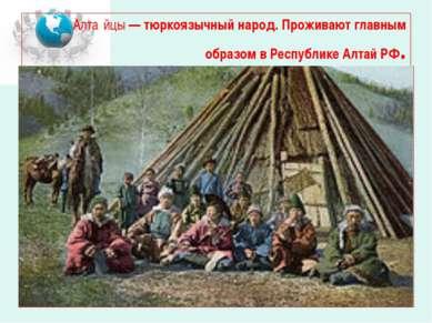 Алта йцы— тюркоязычный народ. Проживают главным образом в Республике Алтай РФ.