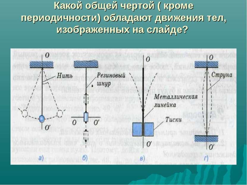 Какой общей чертой ( кроме периодичности) обладают движения тел, изображенных...