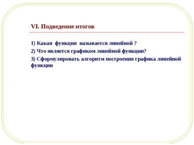 VI. Подведение итогов 1) Какая функция называется линейной ? 2) Что является ...