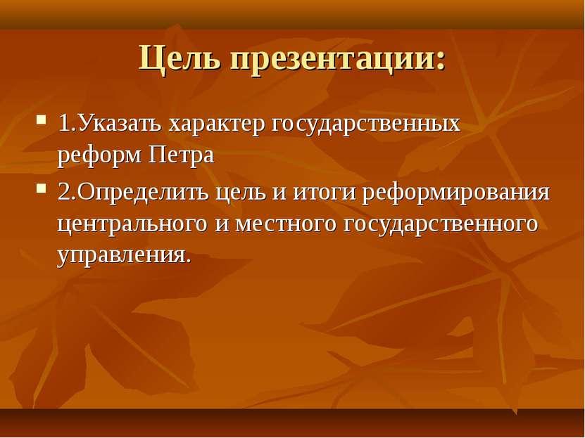 Цель презентации: 1.Указать характер государственных реформ Петра 2.Определит...