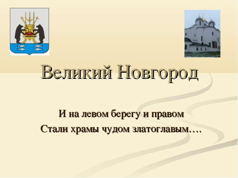 Великий Новгород И на левом берегу и правом Стали храмы чудом златоглавым….