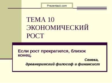 ТЕМА 10 ЭКОНОМИЧЕСКИЙ РОСТ Если рост прекратился, близок конец. Сенека, древн...