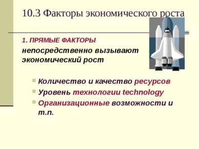 10.3 Факторы экономического роста 1. ПРЯМЫЕ ФАКТОРЫ непосредственно вызывают ...