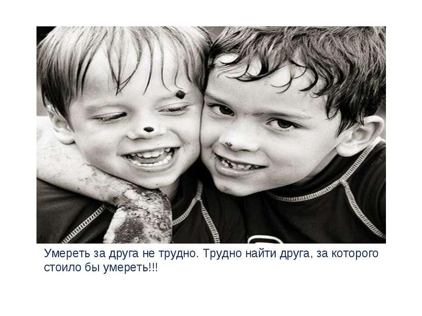 Умереть за друга не трудно. Трудно найти друга, за которого стоило бы умереть!!!