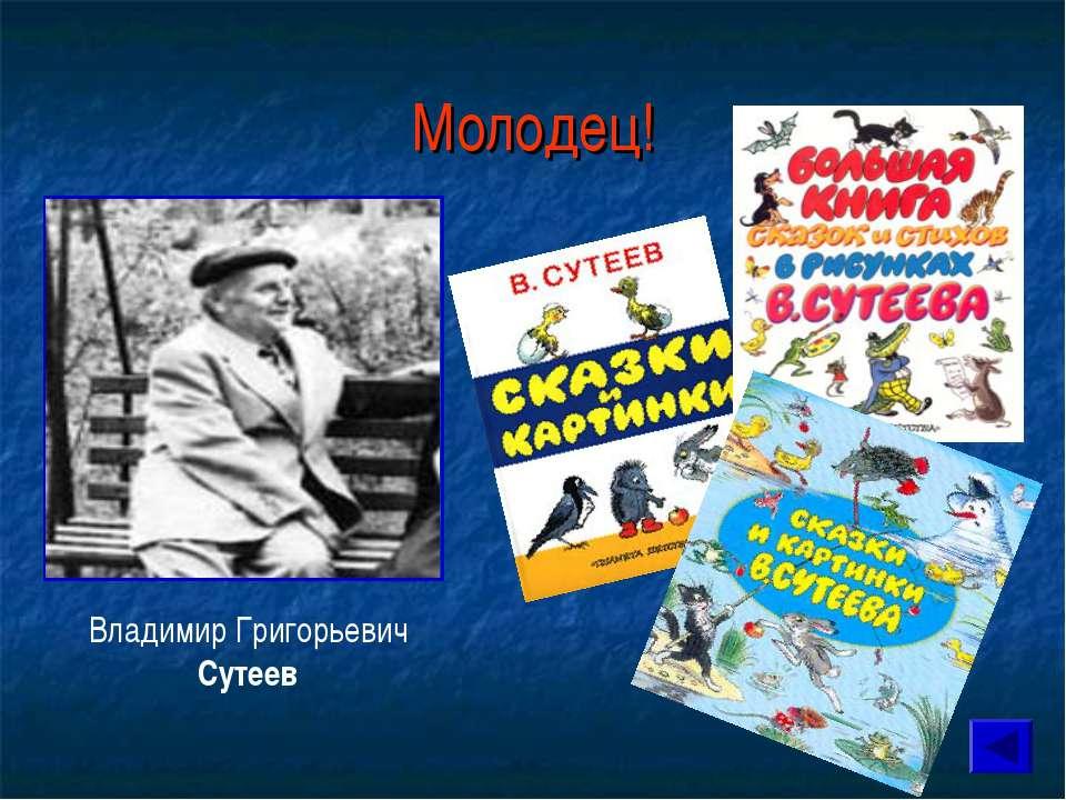 Молодец! Владимир Григорьевич Сутеев