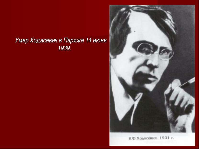 Умер Ходасевич в Париже 14 июня 1939.