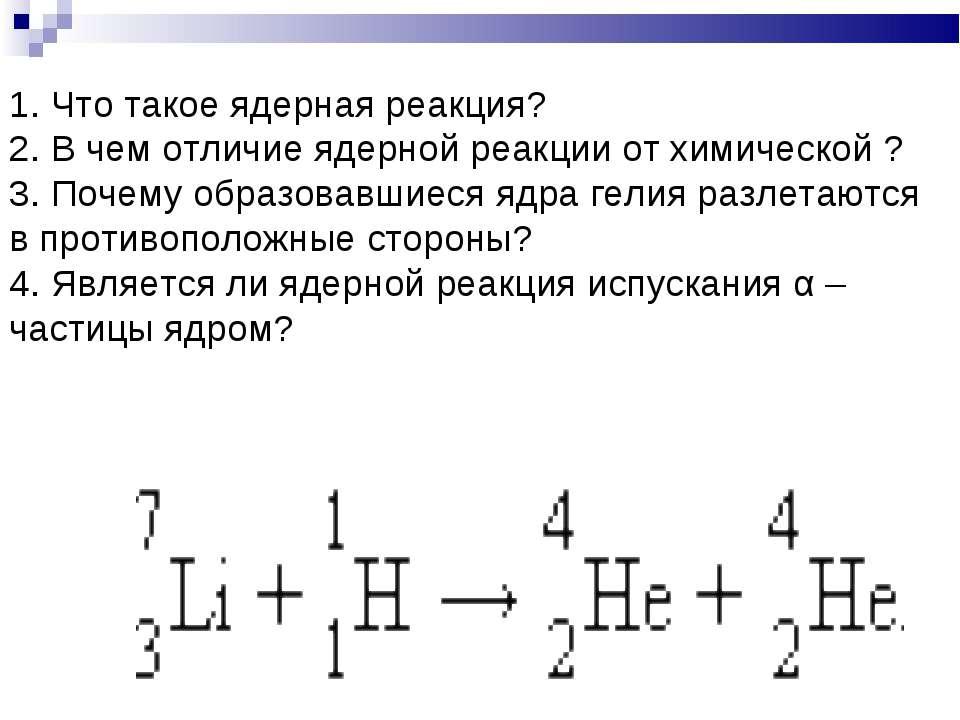 1. Что такое ядерная реакция? 2. В чем отличие ядерной реакции от химической ...