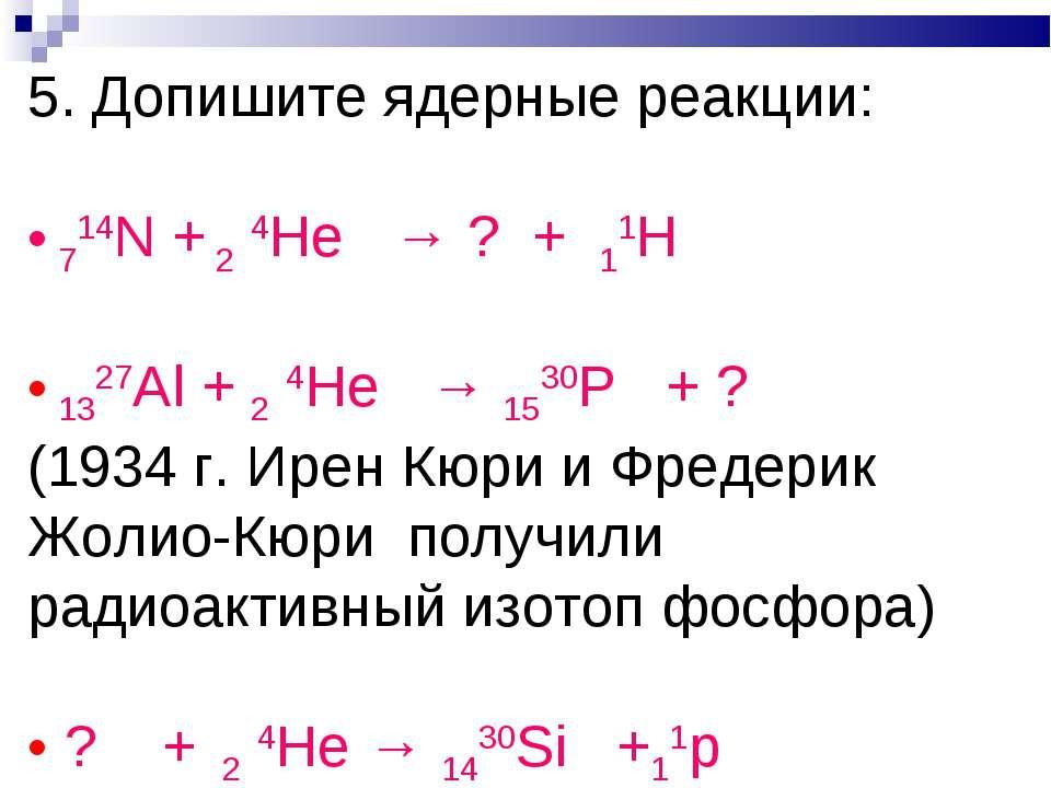 5. Допишите ядерные реакции: 714N + 2 4He → ? + 11H 1327Al + 2 4He → 1530P + ...