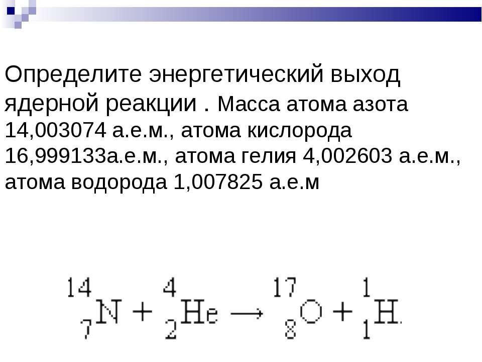 Определите энергетический выход ядерной реакции . Масса атома азота 14,003074...