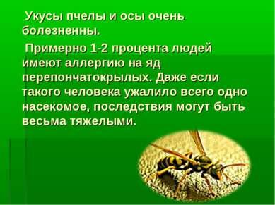 Укусы пчелы и осы очень болезненны. Примерно 1-2 процента людей имеют аллерги...