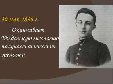 30 мая 1898 г. Оканчивает Введенскую гимназию, получает аттестат зрелости.