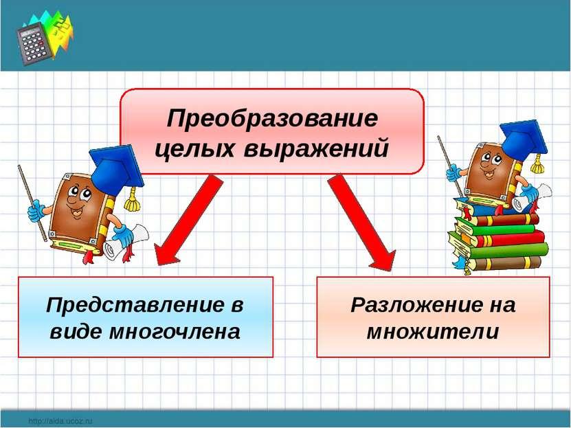 Преобразование целых выражений Представление в виде многочлена Разложение на ...