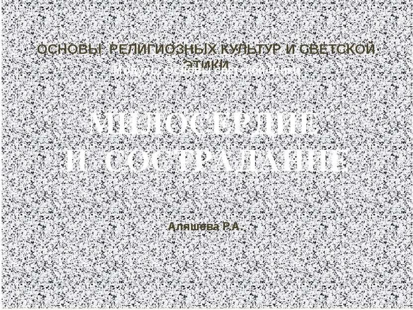 МИЛОСЕРДИЕ И СОСТРАДАНИЕ ОСНОВЫ РЕЛИГИОЗНЫХ КУЛЬТУР И СВЕТСКОЙ ЭТИКИ Модуль: ...